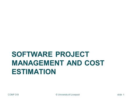 SOFTWARE PROJECT MANAGEMENT AND COST ESTIMATION © University of LiverpoolCOMP 319slide 1.