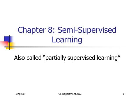"Bing LiuCS Department, UIC1 Chapter 8: Semi-Supervised Learning Also called ""partially supervised learning"""