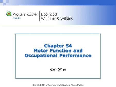 Copyright © 2014 Wolters Kluwer Health | Lippincott Williams & Wilkins Chapter 54 Motor Function and Occupational Performance Glen Gillen.