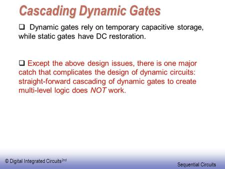 © Digital Integrated Circuits 2nd Sequential Circuits Cascading Dynamic Gates  Dynamic gates rely on temporary capacitive storage, while static gates.