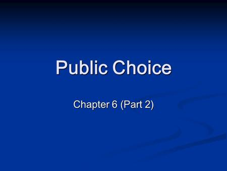 Public Choice Chapter 6 (Part 2). Market Failures and Government Intervention How do governments and state bureaucrats actually behave? How do governments.