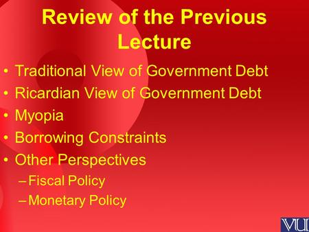Review of the Previous Lecture Traditional View of Government Debt Ricardian View of Government Debt Myopia Borrowing Constraints Other Perspectives –Fiscal.