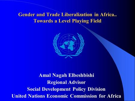 Gender and Trade Liberalization in Africa.. Towards a Level Playing Field Amal Nagah Elbeshbishi Regional Advisor Social Development Policy Division United.