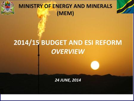 1 MINISTRY OF ENERGY AND MINERALS (MEM) 2014/15 BUDGET AND ESI REFORM OVERVIEW 24 JUNE, 2014.
