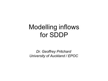 Modelling inflows for SDDP Dr. Geoffrey Pritchard University of Auckland / EPOC.