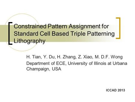 Constrained Pattern Assignment for Standard Cell Based Triple Patterning Lithography H. Tian, Y. Du, H. Zhang, Z. Xiao, M. D.F. Wong Department of ECE,