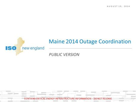 AUGUST 19, 2014 PUBLIC VERSION Maine 2014 Outage Coordination CONTAINS CRITICAL ENERGY INFRASTRUCTURE INFORMATION – DO NOT RELEASE.