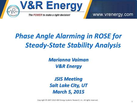 Phase Angle Alarming in ROSE for Steady-State Stability Analysis Marianna Vaiman V&R Energy JSIS Meeting Salt Lake City, UT March 5, 2015 1 Copyright ©