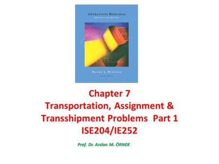 Chapter 7 Transportation, Assignment & Transshipment Problems Part 1 ISE204/IE252 Prof. Dr. Arslan M. ÖRNEK.