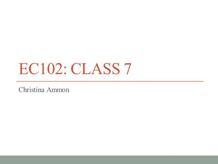 EC102: CLASS 7 Christina Ammon. Overview  Fill out evaluation  Moodle Quiz 7  If time: one question from old problem set.