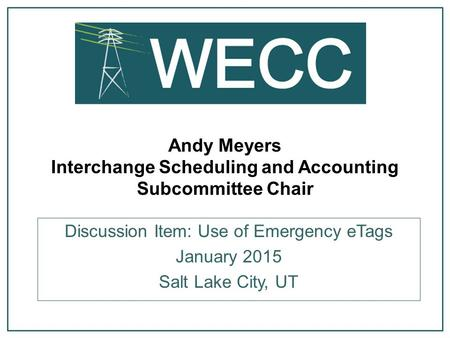 Andy Meyers Interchange Scheduling and Accounting Subcommittee Chair Discussion Item: Use of Emergency eTags January 2015 Salt Lake City, UT.