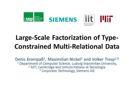 Large-Scale Factorization of Type- Constrained Multi-Relational Data Denis Krompaß 1, Maximilian Nickel 2 and Volker Tresp 1,3 1 Department of Computer.