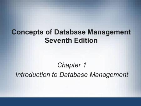 Concepts of Database Management Seventh Edition Chapter 1 Introduction to Database Management.