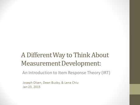 A Different Way to Think About Measurement Development: An Introduction to Item Response Theory (IRT) Joseph Olsen, Dean Busby, & Lena Chiu Jan 23, 2015.