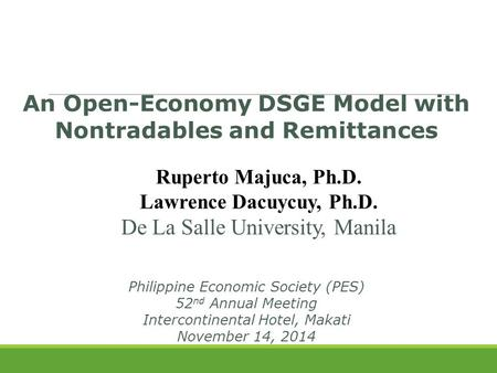 An Open-Economy DSGE Model with Nontradables and Remittances Ruperto Majuca, Ph.D. Lawrence Dacuycuy, Ph.D. De La Salle University, Manila Philippine Economic.