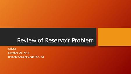 Review of Reservoir Problem OR753 October 29, 2014 Remote Sensing and GISc, IST.