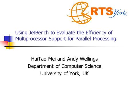 Using JetBench to Evaluate the Efficiency of Multiprocessor Support for Parallel Processing HaiTao Mei and Andy Wellings Department of Computer Science.