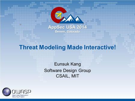 AppSec USA 2014 Denver, Colorado Threat Modeling Made Interactive! Eunsuk Kang Software Design Group CSAIL, MIT.