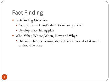 Fact-Finding Fact-Finding Overview First, you must identify the information you need Develop a fact-finding plan Who, What, Where, When, How, and Why?