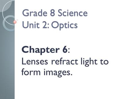 Grade 8 Science Unit 2: Optics Chapter 6: Lenses refract light to form images.
