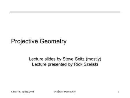 CSE 576, Spring 2008Projective Geometry1 Lecture slides by Steve Seitz (mostly) Lecture presented by Rick Szeliski.
