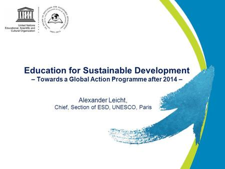 Education for Sustainable Development – Towards a Global Action Programme after 2014 – Alexander Leicht, Chief, Section of ESD, UNESCO, Paris.