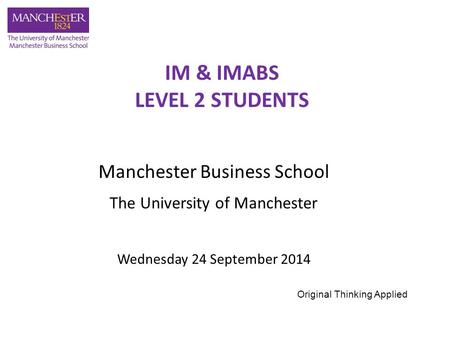 Manchester Business School The University of Manchester Wednesday 24 September 2014 IM & IMABS LEVEL 2 STUDENTS Original Thinking Applied.