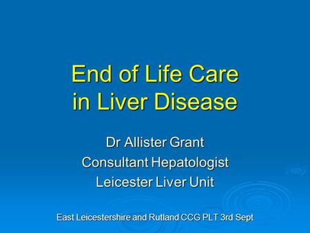 End of Life Care in Liver Disease Dr Allister Grant Consultant Hepatologist Leicester Liver Unit East Leicestershire and Rutland CCG PLT 3rd Sept.