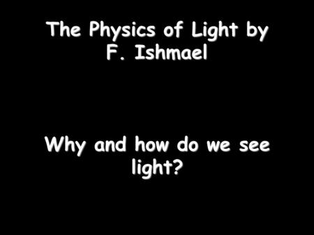 The Physics of Light by F. Ishmael Why and how do we see light?