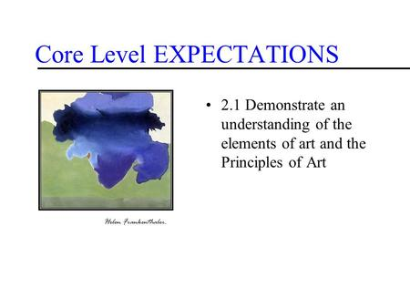 Core Level EXPECTATIONS 2.1 Demonstrate an understanding of the elements of art and the Principles of Art Helen Frankenthaler.