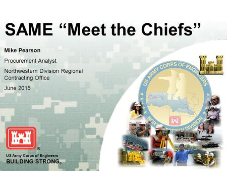 "US Army Corps of Engineers BUILDING STRONG ® SAME ""Meet the Chiefs"" Mike Pearson Procurement Analyst Northwestern Division Regional Contracting Office."