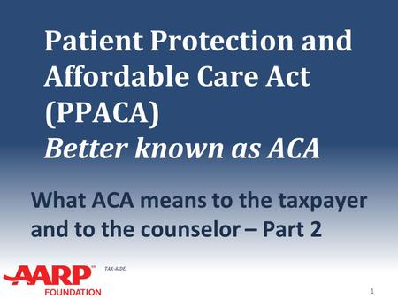 TAX-AIDE Patient Protection and Affordable Care Act (PPACA) Better known as ACA What ACA means to the taxpayer and to the counselor – Part 2 1.