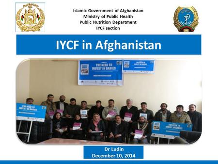 IYCF in Afghanistan Islamic Government of Afghanistan Ministry of Public Health Public Nutrition Department IYCF section Dr Ludin December 10, 2014.