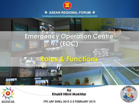 FPC ARF DiREx 2015 2-5 FEBRUARY 2015 1 Emergency Operation Centre (EOC) Roles & Functions by Khairil Hilmi Mokhtar.