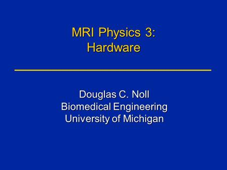 MRI Physics 3: Hardware Douglas C. Noll Biomedical Engineering University of Michigan.
