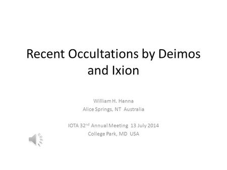 Recent Occultations by Deimos and Ixion William H. Hanna Alice Springs, NT Australia IOTA 32 nd Annual Meeting 13 July 2014 College Park, MD USA.