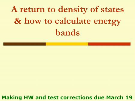 A return to density of states & how to calculate energy bands Making HW and test corrections due March 19.