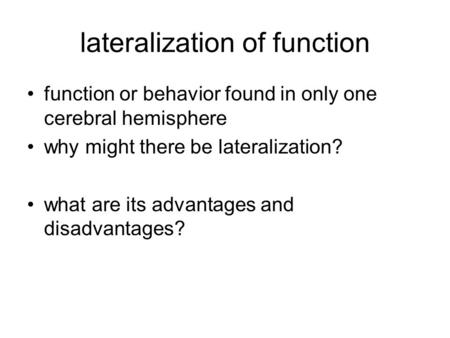 Lateralization of function function or behavior found in only one cerebral hemisphere why might there be lateralization? what are its advantages and disadvantages?