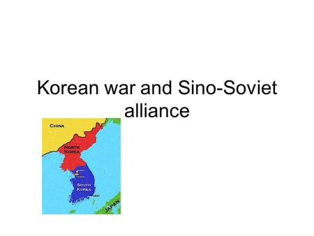 Korean war and Sino-Soviet alliance. The course of events Korea was divided into two zones of occupation –Soviet in the north part with Kim Il – Sung.