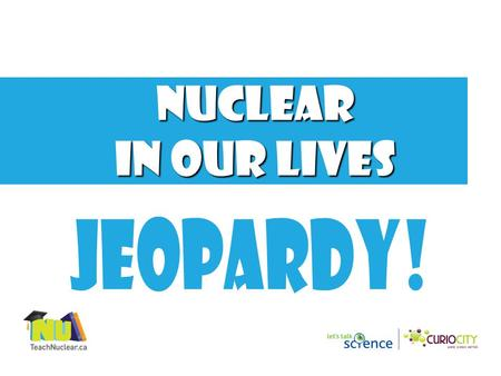 Nuclear in our lives 1000 800 600 400 200 SPACE EXPLORATION NUCLER APPLICATIONS NUCLEAR MEDICINE Final Jeopardy NUCLEAR ENERGY FOOD AND WATER.