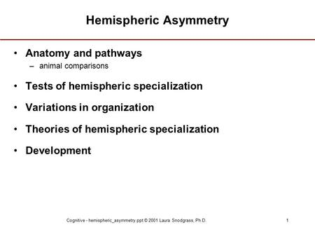 Cognitive - hemispheric_asymmetry.ppt © 2001 Laura Snodgrass, Ph.D.1 Hemispheric Asymmetry Anatomy and pathways –animal comparisons Tests of hemispheric.