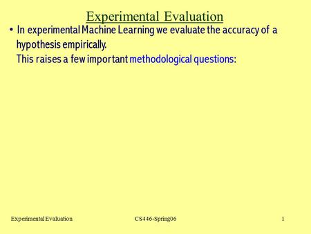 Experimental EvaluationCS446-Spring061 Experimental Evaluation In experimental Machine Learning we evaluate the accuracy of a hypothesis empirically. This.