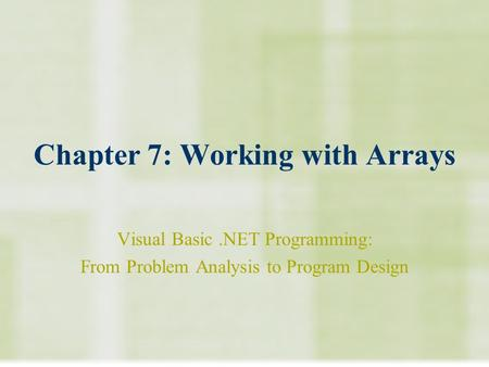 Chapter 7: Working with Arrays Visual Basic.NET Programming: From Problem Analysis to Program Design.
