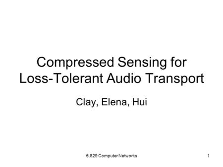 6.829 Computer Networks1 Compressed Sensing for Loss-Tolerant Audio Transport Clay, Elena, Hui.