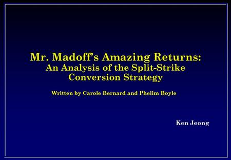 Mr. Madoff's Amazing Returns: An Analysis of the Split-Strike Conversion Strategy Ken Jeong Written by Carole Bernard and Phelim Boyle.