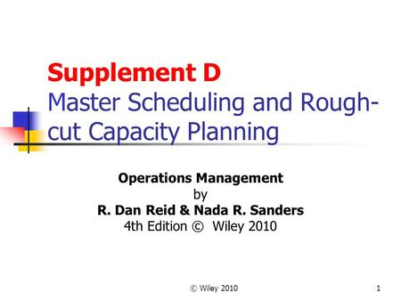 © Wiley 20101 Supplement D Master Scheduling and Rough- cut Capacity Planning Operations Management by R. Dan Reid & Nada R. Sanders 4th Edition © Wiley.