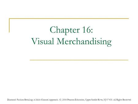 Diamond: Fashion Retailing: A Multi-Channel Approach. (C) 2006 Pearson Education, Upper Saddle River, NJ 07458. All Rights Reserved Chapter 16: Visual.