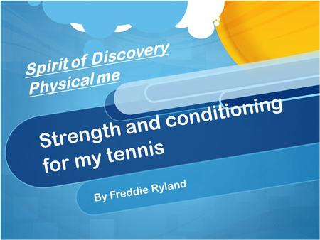 Strength and conditioning for my tennis By Freddie Ryland Spirit of Discovery Physical me.