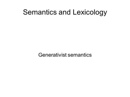 Semantics and Lexicology Generativist semantics. From structuralist semantics Semantic features, components.