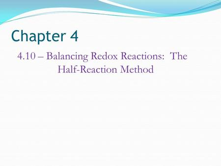 Chapter 4 4.10 – Balancing Redox Reactions: The Half-Reaction Method.